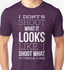 I do not shoot what it looks like i shoot what it feels like Unisex T-Shirt
