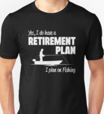 Yes I have a Retirement plan I Plan on fishing Unisex T-Shirt