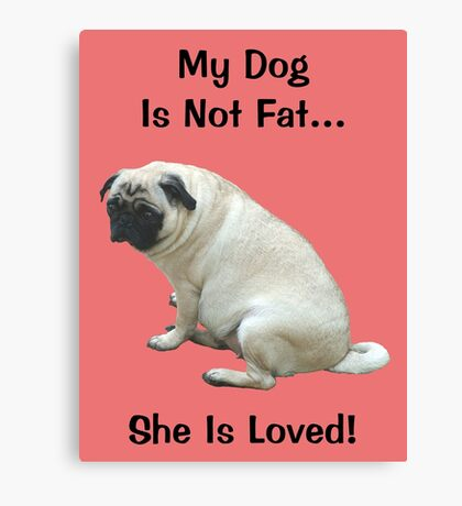 My Dog is Not Fat! She is Loved Canvas Print