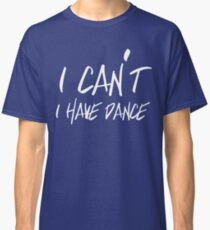 I can't I have Dance Classic T-Shirt
