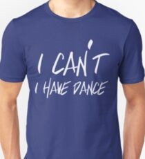 I can't I have Dance Unisex T-Shirt