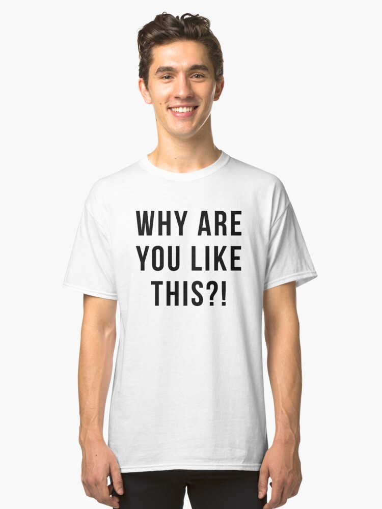 Why are you like this Classic T-Shirt Front