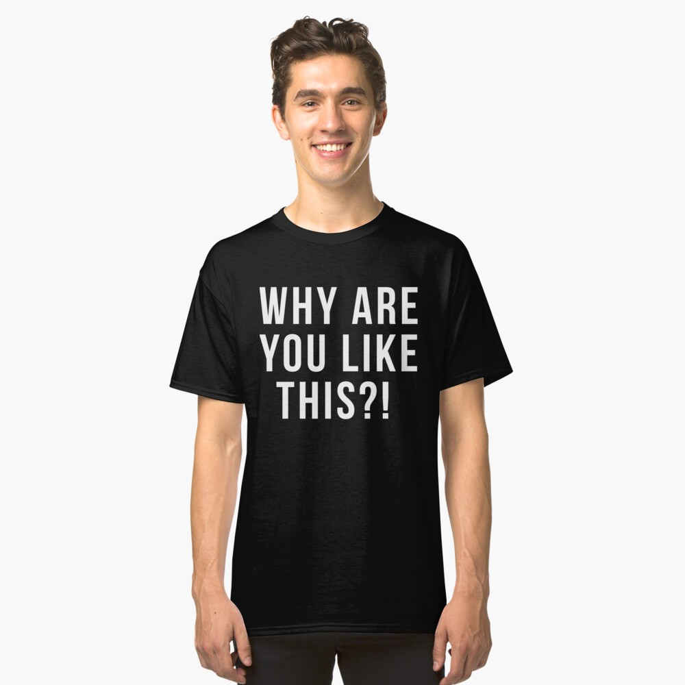 Why are you like this Black Classic T-Shirt Front