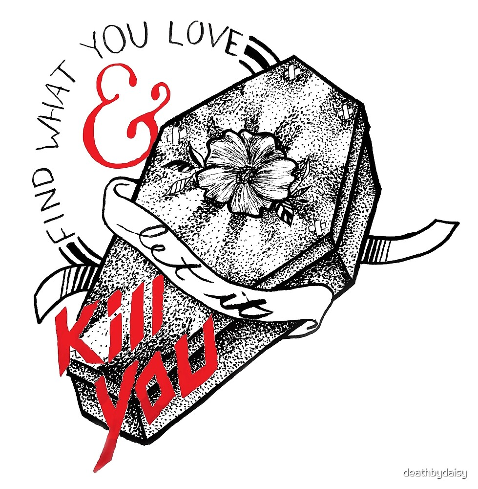 Find What You Love & Let it Kill You by deathbydaisy