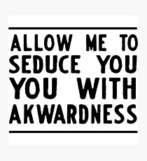 Allow me to seduce you with awkwardness Photographic Print