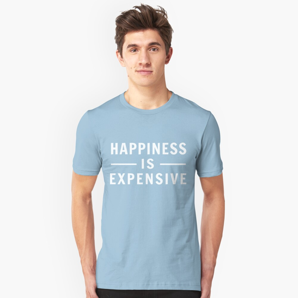 Happiness is Expensive Unisex T-Shirt Front