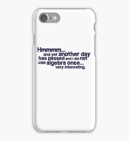 Hmmmm... and yet another day has passed and I did not use algebra once. Very interesting. iPhone Case/Skin