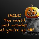Smile, and the world will wonder what you're up to! by Beth Brightman