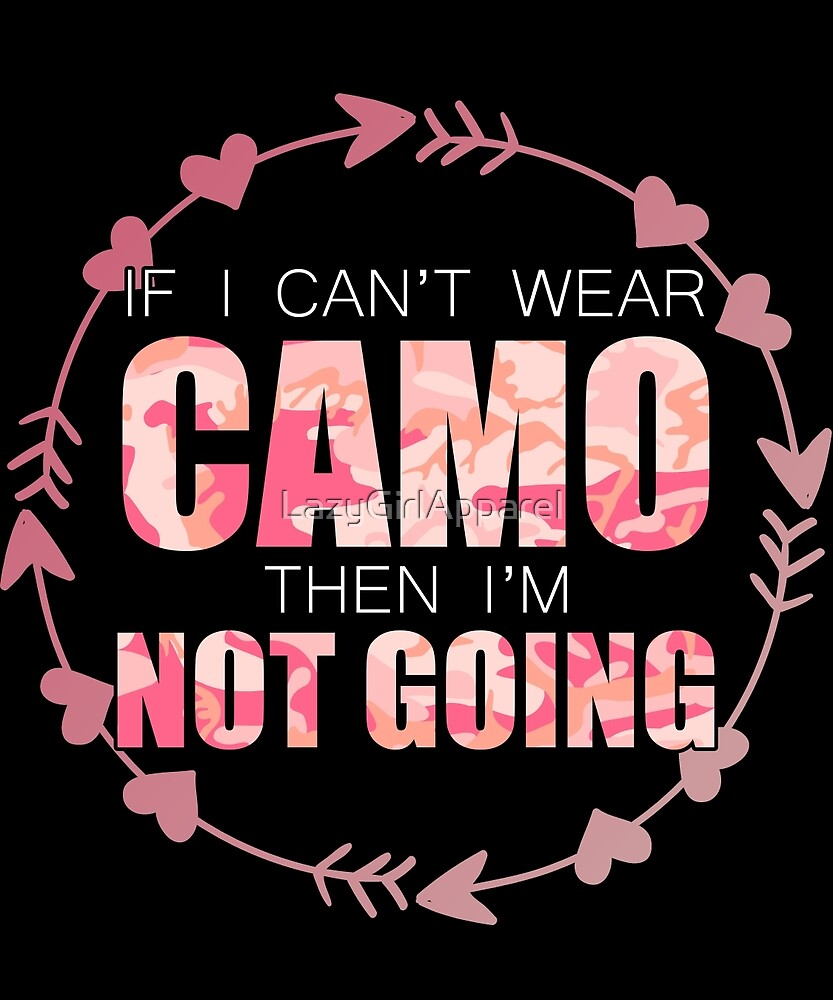 If I Can't Wear Camo Then I'm Not Going by LazyGirlApparel