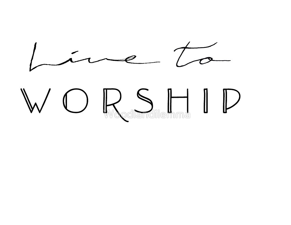 Live to Worship by Woodlandilemma
