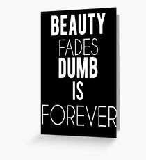 Beauty Fades, Dumb is forever Greeting Card