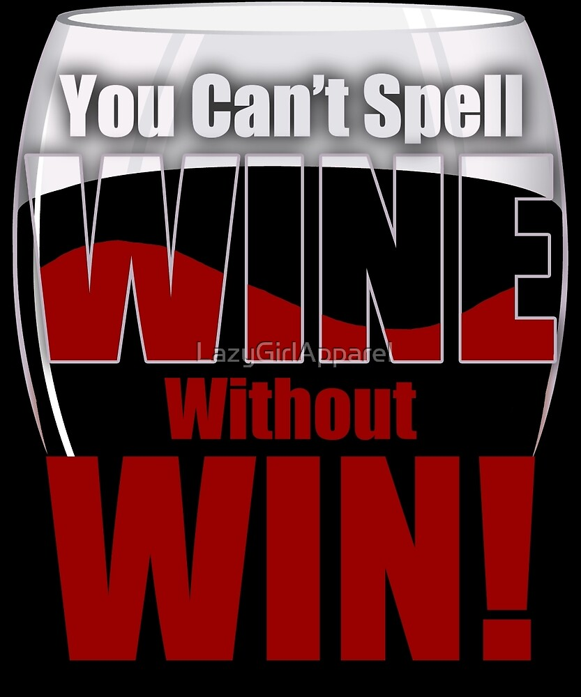 You Can't Spell Wine Without Win! by LazyGirlApparel