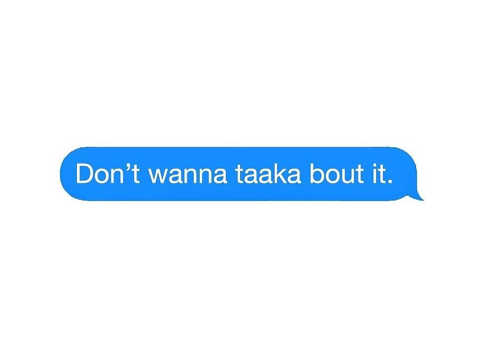 Don't Wanna Taaka Bout It by lilyantess