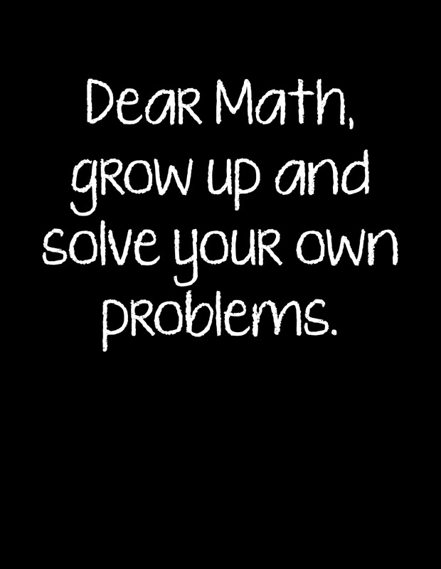 """Dear Math, Grow Up And Solve Your Own Problems"" Posters ..."
