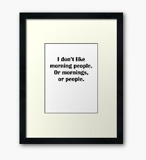I Don't Like Morning People. Or Mornings, Or People. Framed Print