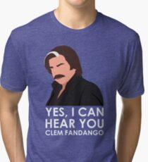 Yes, I can hear you Clem Fandango. Tri-blend T-Shirt