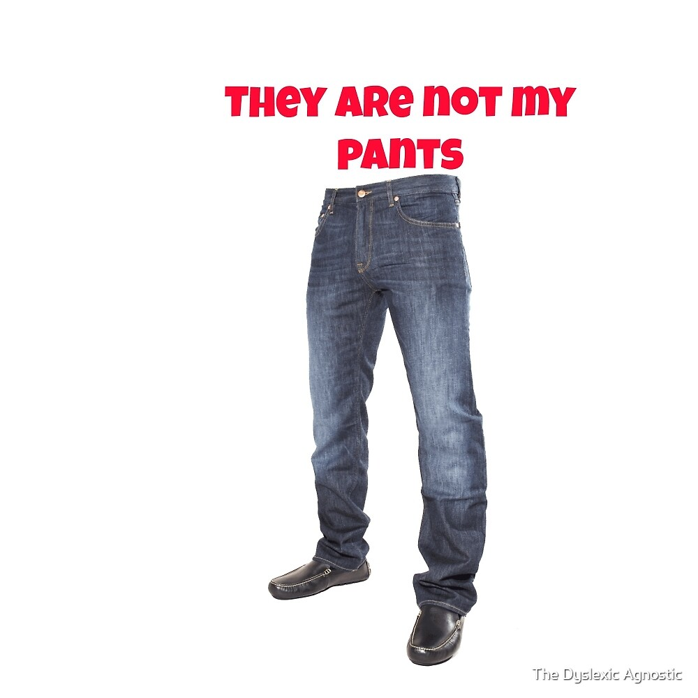 THEY ARE NOT MY PANTS! by The Dyslexic Agnostic
