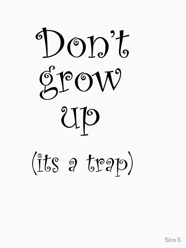 Don't Grow Up, It's A Trap! by getthread