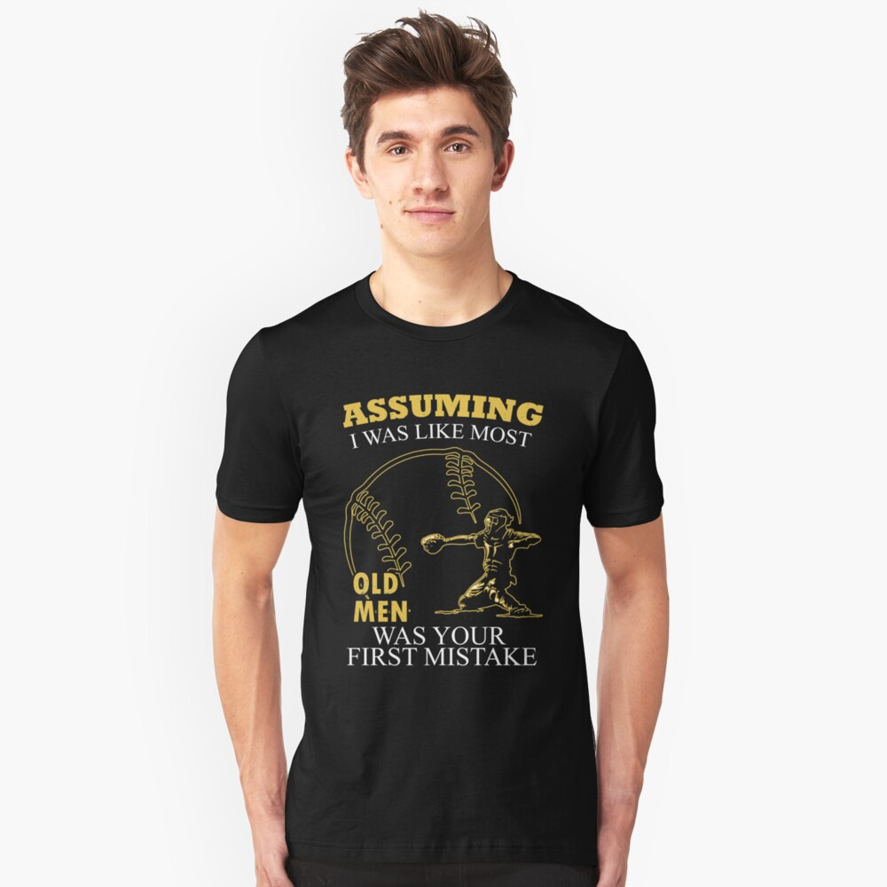 Baseball - Assuming I Was Like Most Old Men Was Your First Mistake T-shirts Unisex T-Shirt Front