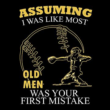 Baseball - Assuming I Was Like Most Old Men Was Your First Mistake T-shirts by melissagordon