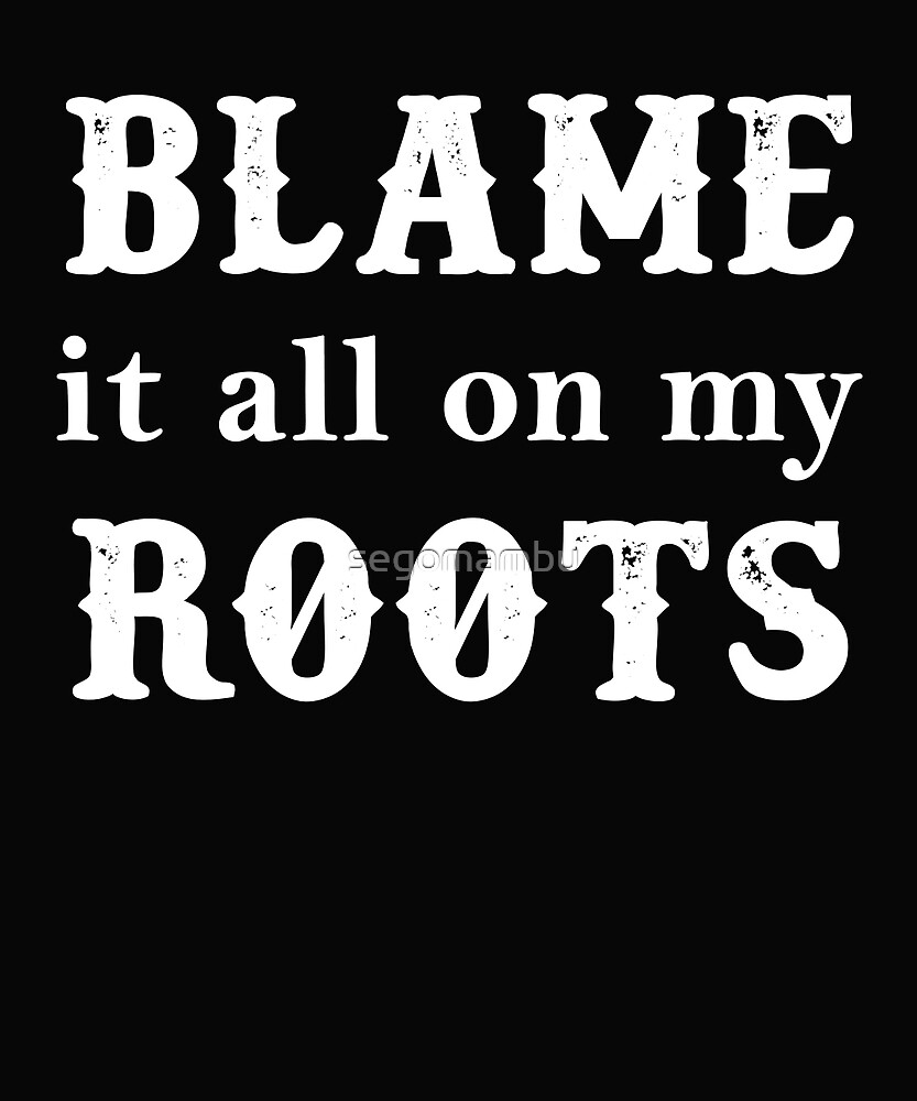 Blame It All On My Roots tee by segomambu
