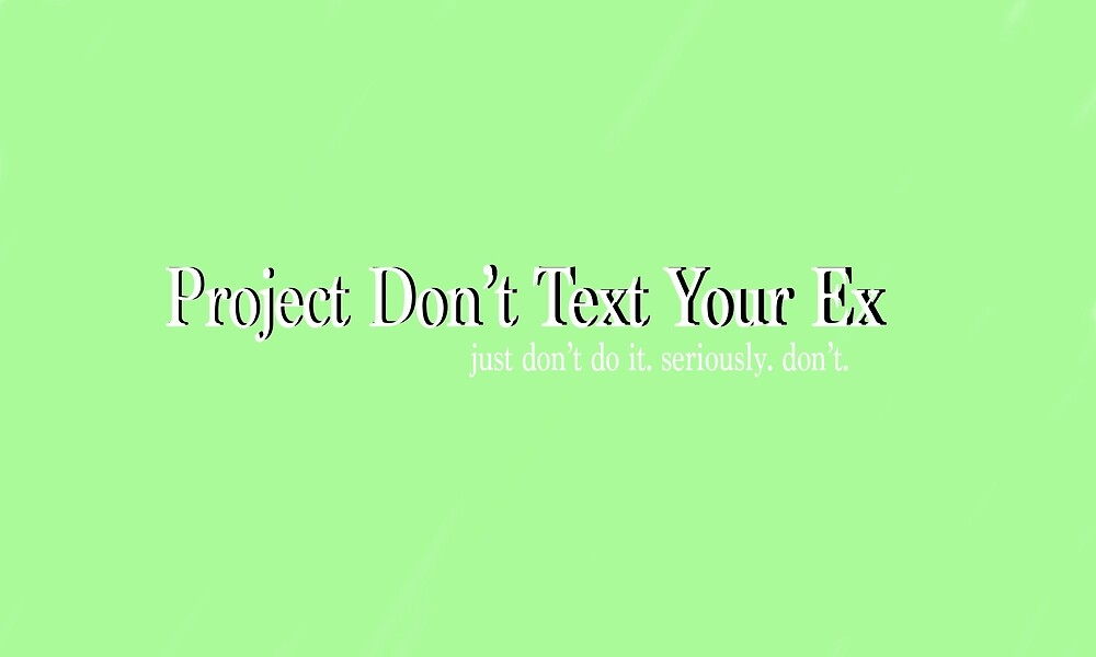 Don't freaking text your ex by flowrgay