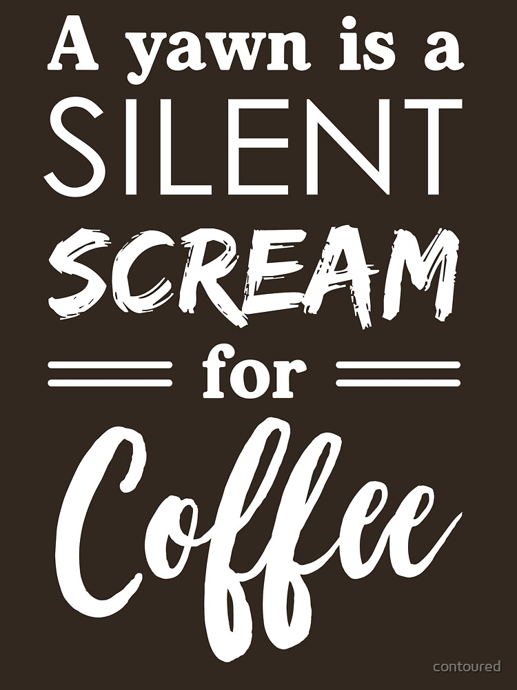 A yawn is a silent scream for coffee by contoured