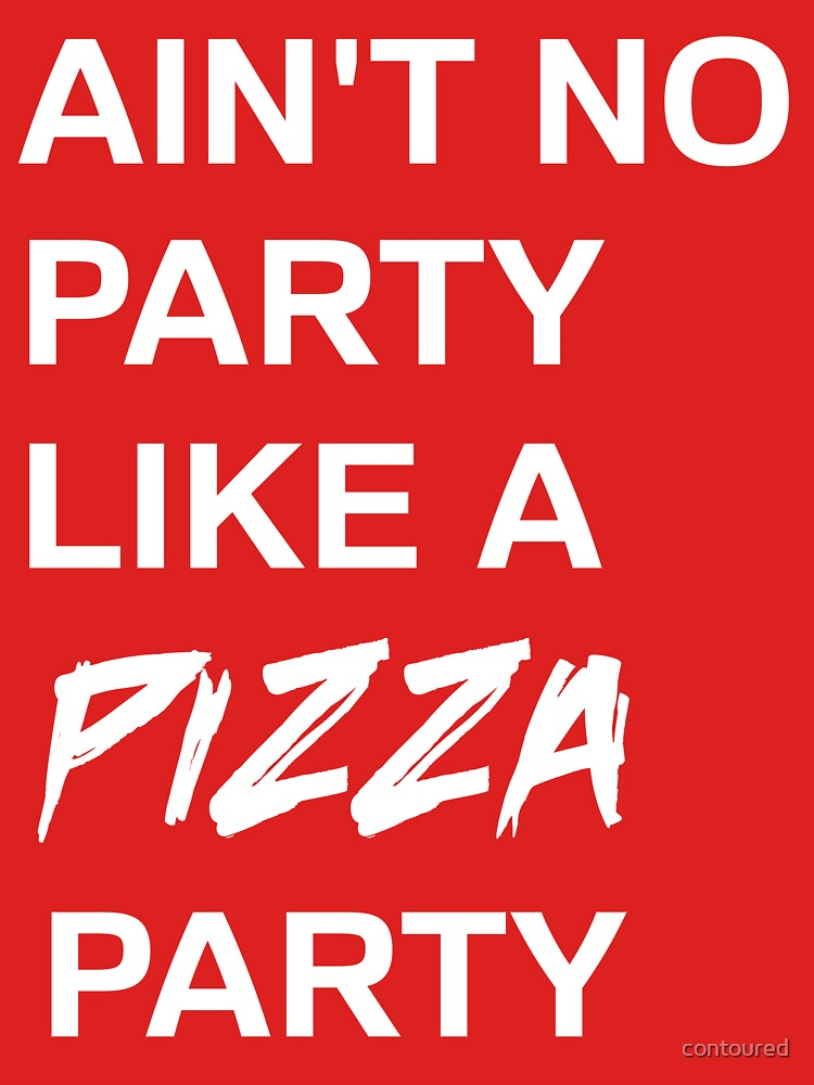 Ain't no party like a pizza party by contoured