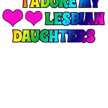 I Adore My Lesbian Daughters - LGBTQ Pride, Lesbian Pride, Family Pride and Equality Swag by LoveUTees