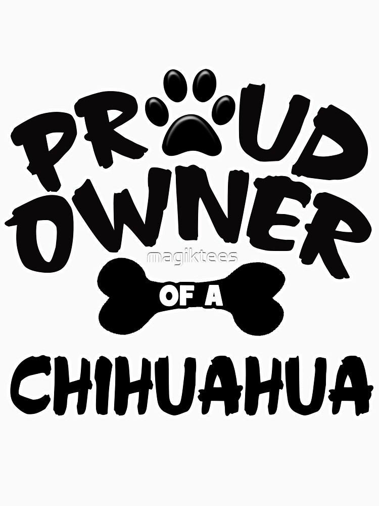 Proud Owner Of A Chihuahua by magiktees