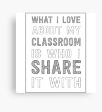 What I love about my classroom is who I share it with Canvas Print