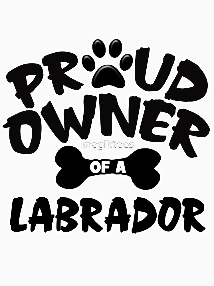 Proud Owner Of A Labrador by magiktees