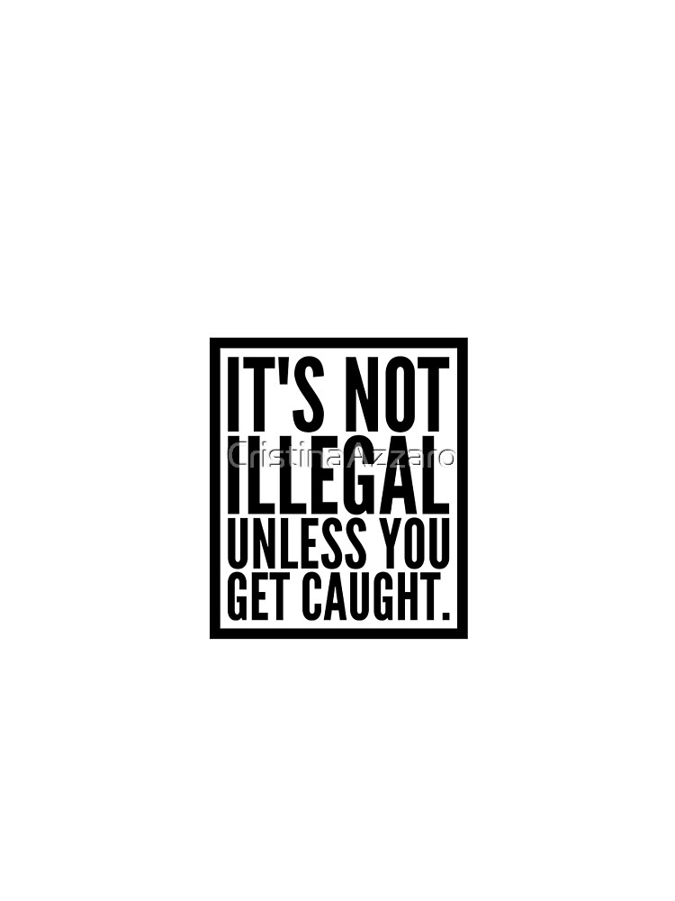 Wonderful Advice -It's Not Illegal Unless You Get Caught by CristinaAzzaro