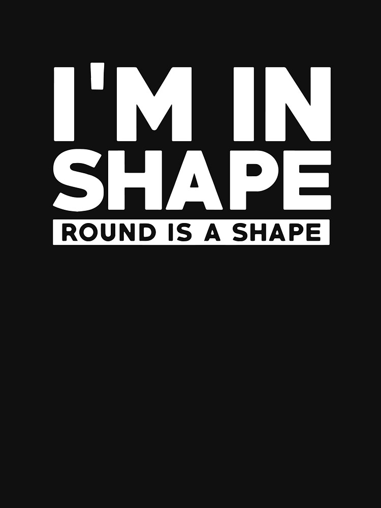 I'M IN SHAPE ROUND IS A SHAPE FUNNY by jajakanaka