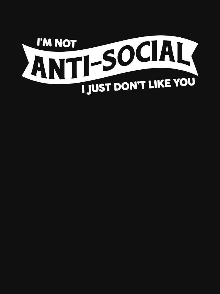 I'M NOT ANTI SOCIAL I JUST DON'T LIKE YOU FUNNY LOGO by jajakanaka