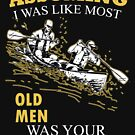 Kayaking - Assuming I Was Like Most Old Men Was Your First Mistake T-shirts by Estelle R Leggett