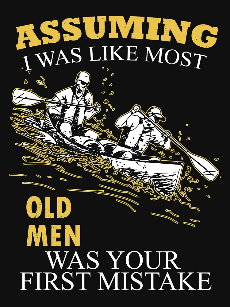 Kayaking - Assuming I Was Like Most Old Men Was Your First Mistake T-shirts by estelleleggett