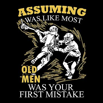 Lacrosse - Assuming I Was Like Most Old Men Was Your First Mistake T-shirts by estelleleggett