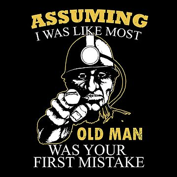 Miner - Assuming I Was Like Most Old Men Was Your First Mistake T-shirts by estelleleggett