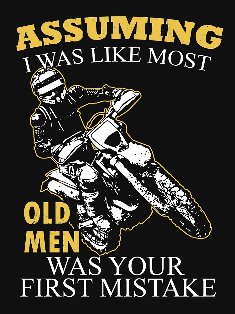 Motocross - Assuming I Was Like Most Old Men Was Your First Mistake T-shirts by estelleleggett