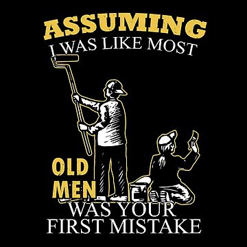 Painting - Assuming I Was Like Most Old Men Was Your First Mistake T-shirts by estelleleggett
