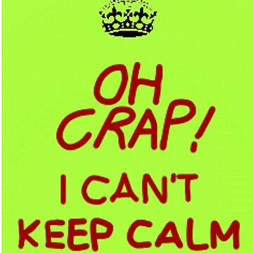 Oh Crap! I Can't Keep Calm by RayRay000