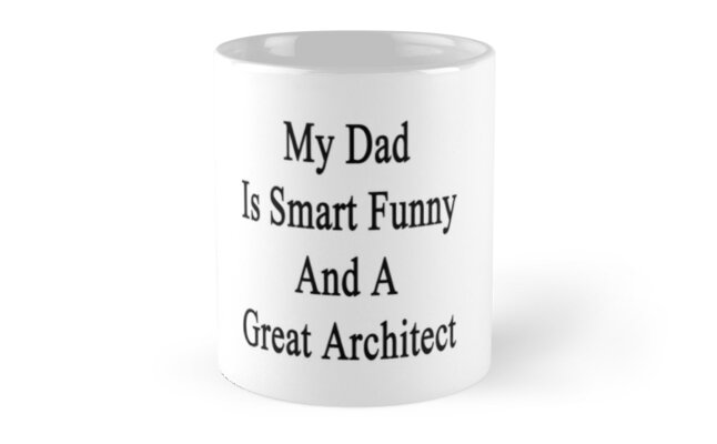 My Dad Is Smart Funny And A Great Architect  by supernova23