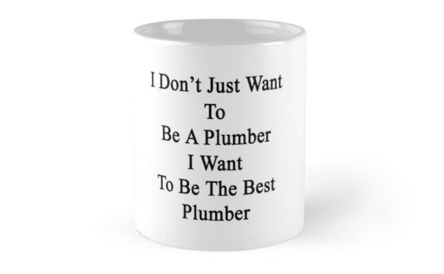 I Don't Just Want To Be A Plumber I Want To Be The Best Plumber by supernova23
