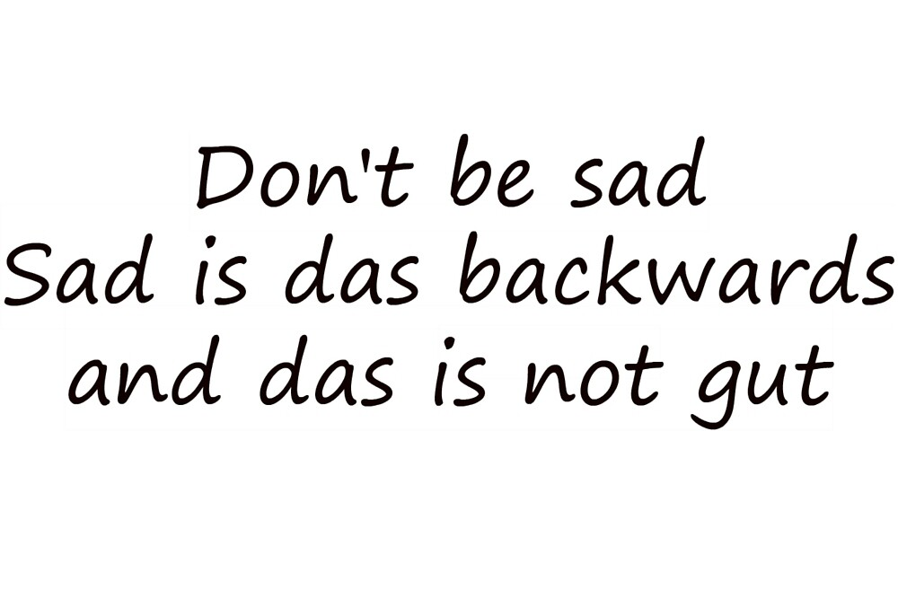 Don't be sad, sad is das backwards and das is not gut by Lordpug