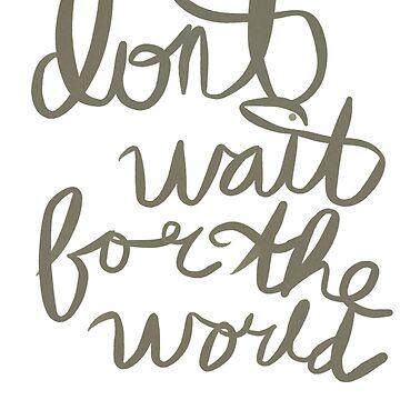 don't wait. by mollykathryn123