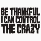 Be thankful I can control the crazy by digerati