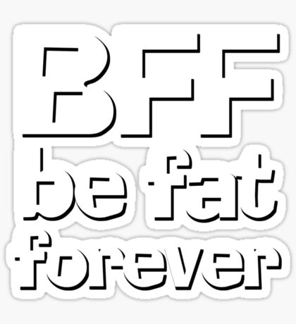 BFF - Be fat forever Sticker
