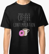 Mornings Are for Coffee and Contemplation Classic T-Shirt