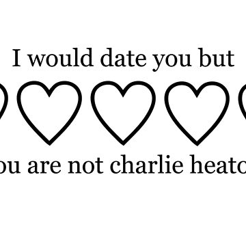 I WOULD DATE YOU BUT YOU ARE NOT CHARLIE HEATON  by localfandoms